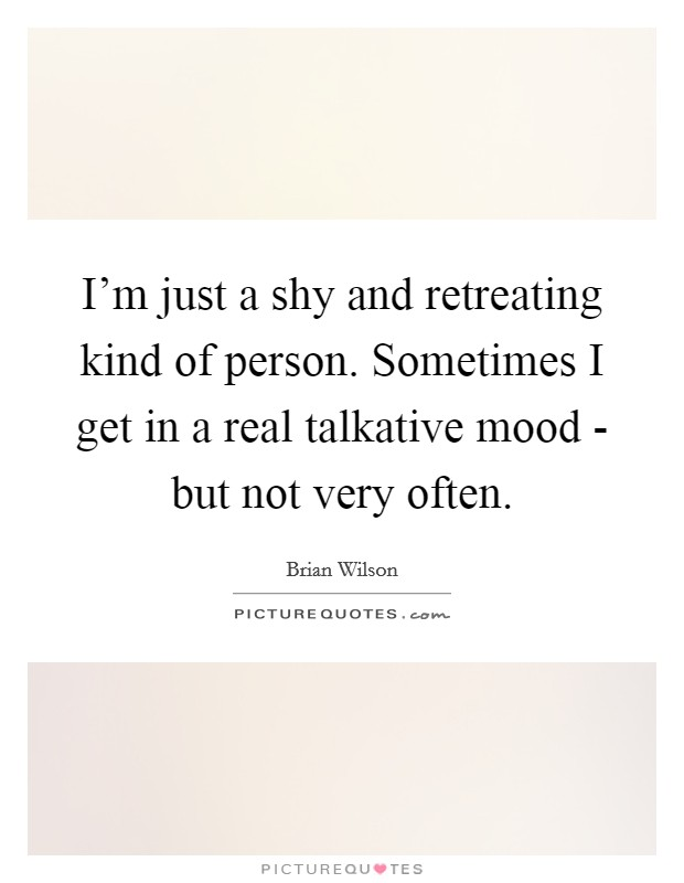 I'm just a shy and retreating kind of person. Sometimes I get in a real talkative mood - but not very often Picture Quote #1