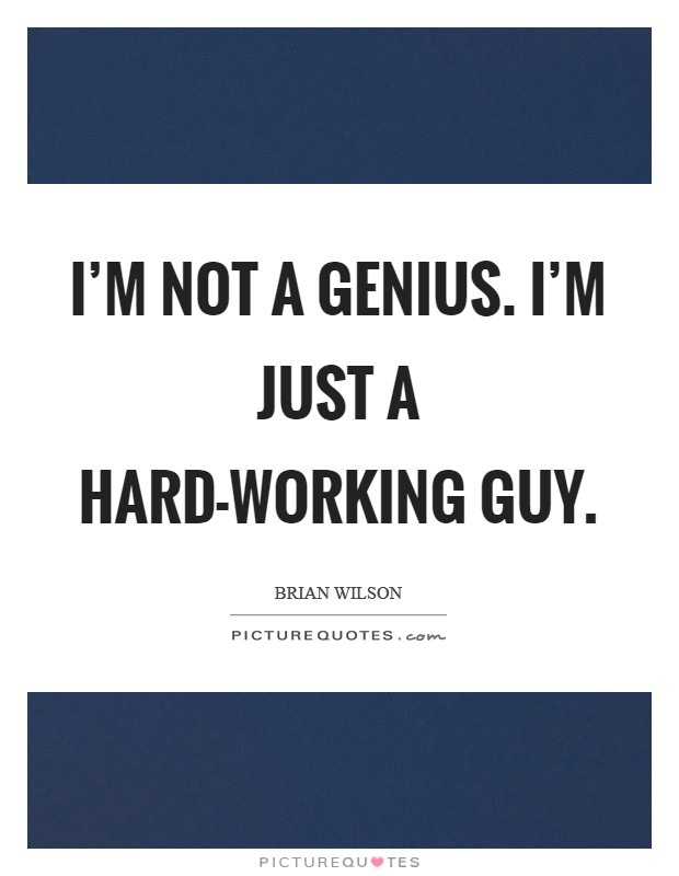 I'm not a genius. I'm just a hard-working guy Picture Quote #1
