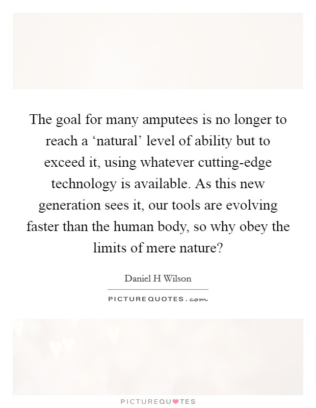 The goal for many amputees is no longer to reach a 'natural' level of ability but to exceed it, using whatever cutting-edge technology is available. As this new generation sees it, our tools are evolving faster than the human body, so why obey the limits of mere nature? Picture Quote #1