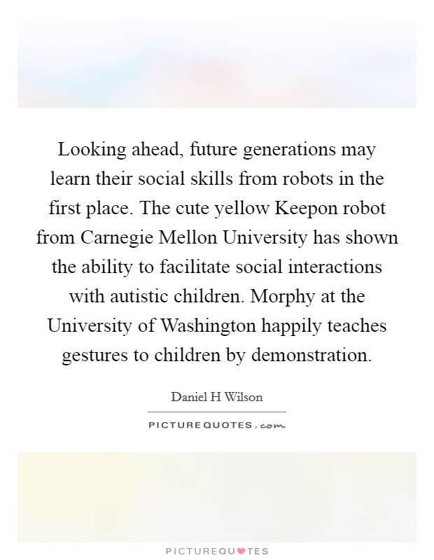 Looking ahead, future generations may learn their social skills from robots in the first place. The cute yellow Keepon robot from Carnegie Mellon University has shown the ability to facilitate social interactions with autistic children. Morphy at the University of Washington happily teaches gestures to children by demonstration Picture Quote #1