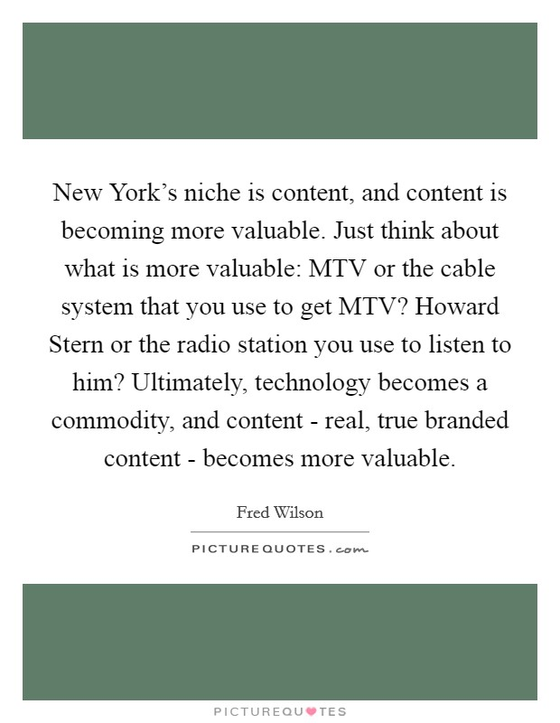 New York's niche is content, and content is becoming more valuable. Just think about what is more valuable: MTV or the cable system that you use to get MTV? Howard Stern or the radio station you use to listen to him? Ultimately, technology becomes a commodity, and content - real, true branded content - becomes more valuable Picture Quote #1