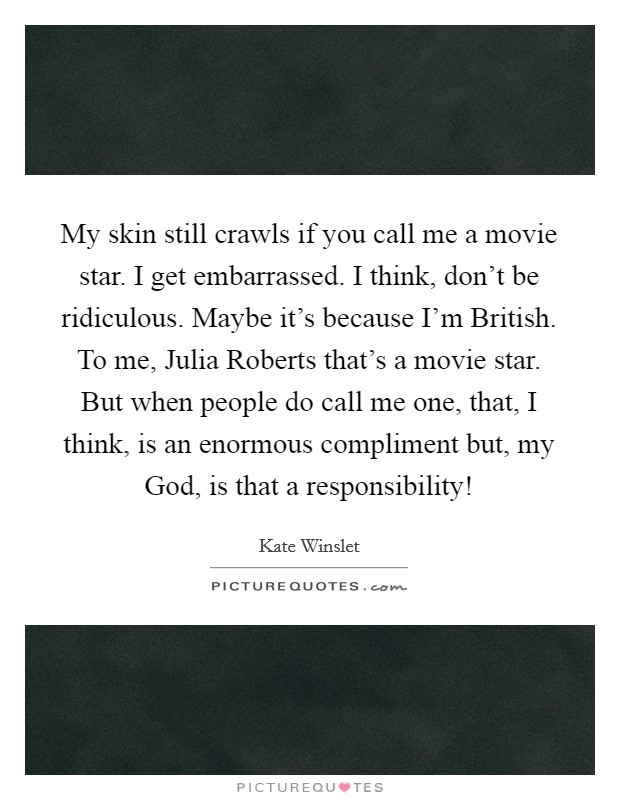 My skin still crawls if you call me a movie star. I get embarrassed. I think, don't be ridiculous. Maybe it's because I'm British. To me, Julia Roberts that's a movie star. But when people do call me one, that, I think, is an enormous compliment but, my God, is that a responsibility! Picture Quote #1