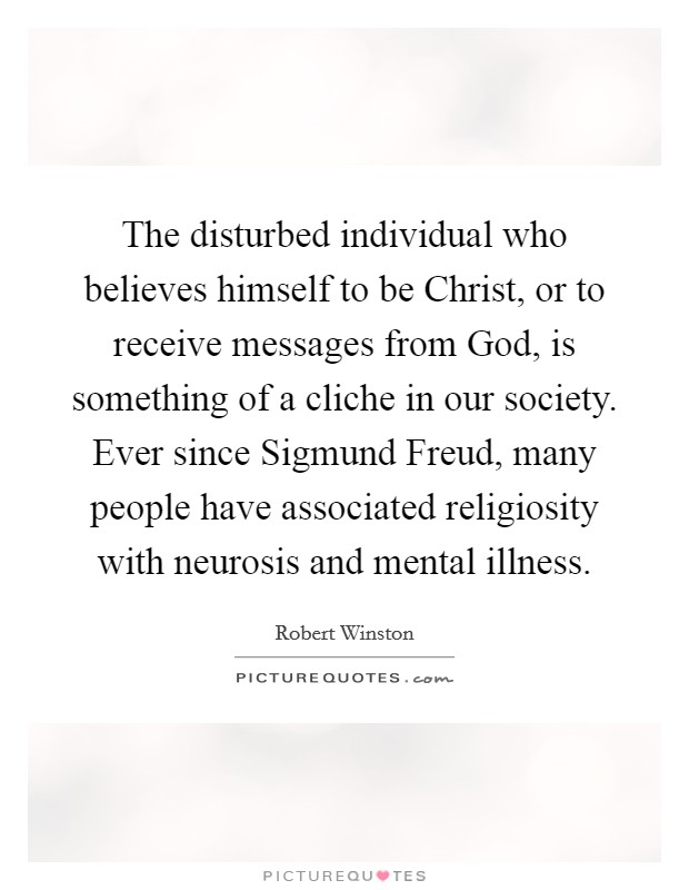 The disturbed individual who believes himself to be Christ, or to receive messages from God, is something of a cliche in our society. Ever since Sigmund Freud, many people have associated religiosity with neurosis and mental illness Picture Quote #1