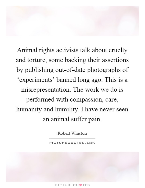 Animal rights activists talk about cruelty and torture, some backing their assertions by publishing out-of-date photographs of 'experiments' banned long ago. This is a misrepresentation. The work we do is performed with compassion, care, humanity and humility. I have never seen an animal suffer pain Picture Quote #1