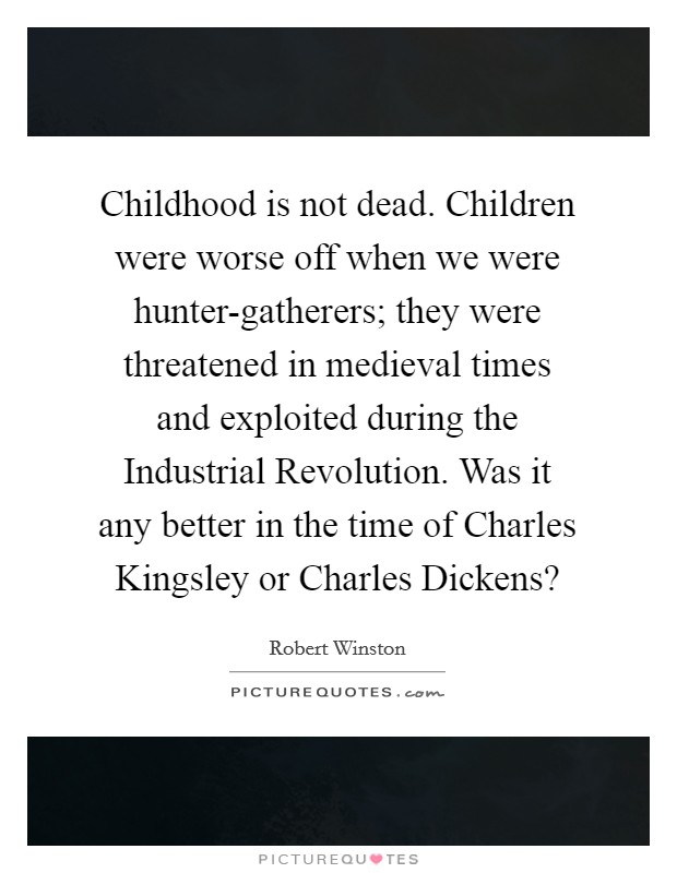 Childhood is not dead. Children were worse off when we were hunter-gatherers; they were threatened in medieval times and exploited during the Industrial Revolution. Was it any better in the time of Charles Kingsley or Charles Dickens? Picture Quote #1