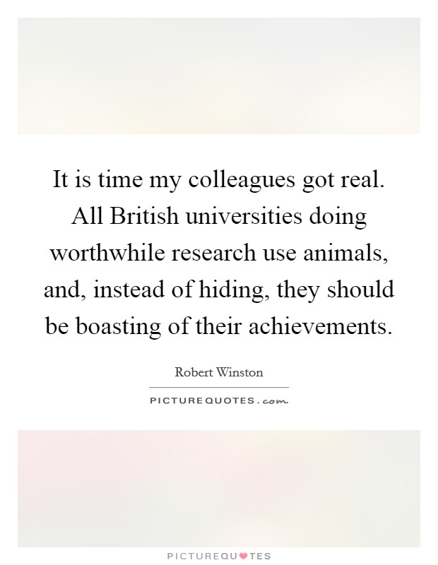 It is time my colleagues got real. All British universities doing worthwhile research use animals, and, instead of hiding, they should be boasting of their achievements Picture Quote #1