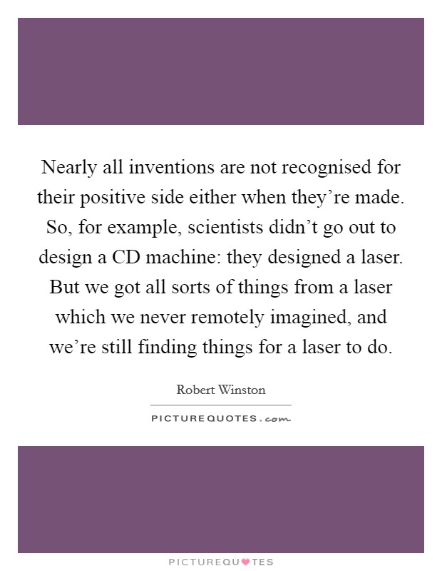 Nearly all inventions are not recognised for their positive side either when they're made. So, for example, scientists didn't go out to design a CD machine: they designed a laser. But we got all sorts of things from a laser which we never remotely imagined, and we're still finding things for a laser to do Picture Quote #1
