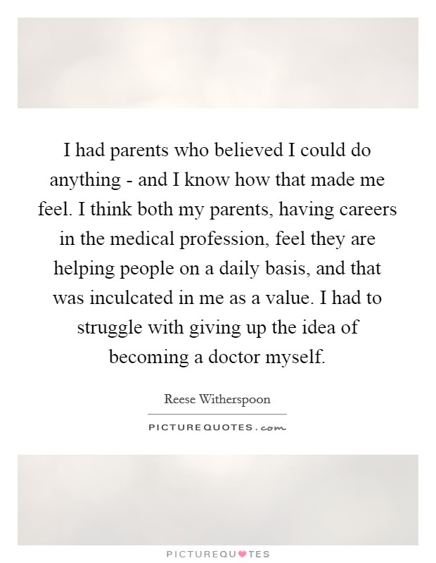 I had parents who believed I could do anything - and I know how that made me feel. I think both my parents, having careers in the medical profession, feel they are helping people on a daily basis, and that was inculcated in me as a value. I had to struggle with giving up the idea of becoming a doctor myself Picture Quote #1