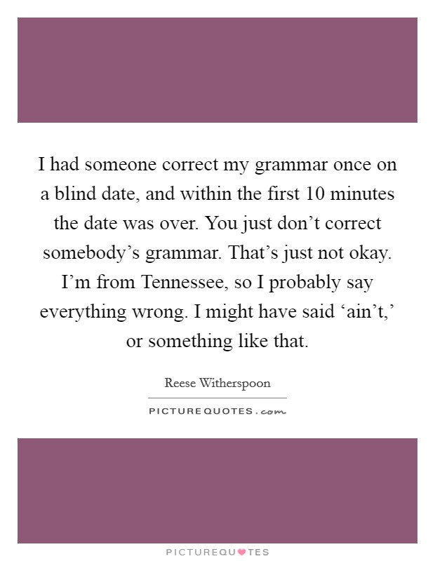 I had someone correct my grammar once on a blind date, and within the first 10 minutes the date was over. You just don't correct somebody's grammar. That's just not okay. I'm from Tennessee, so I probably say everything wrong. I might have said 'ain't,' or something like that Picture Quote #1