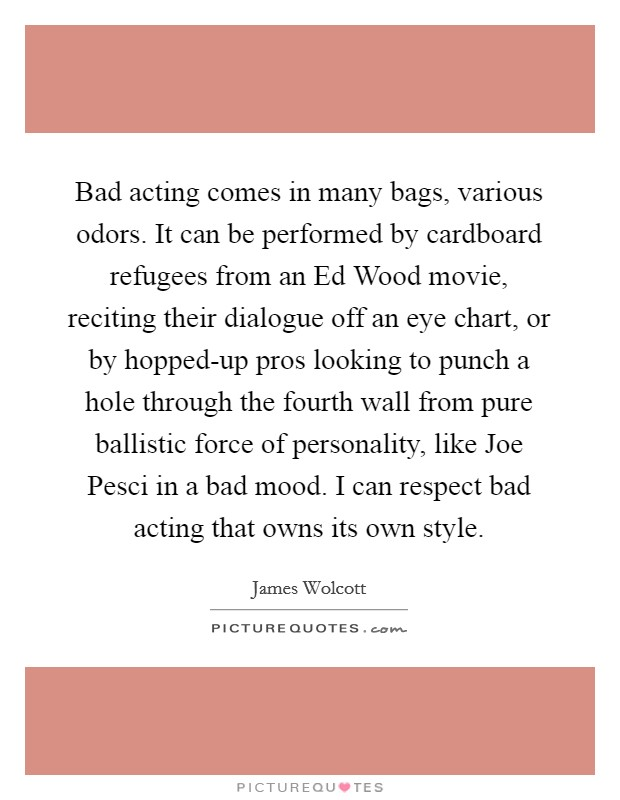 Bad acting comes in many bags, various odors. It can be performed by cardboard refugees from an Ed Wood movie, reciting their dialogue off an eye chart, or by hopped-up pros looking to punch a hole through the fourth wall from pure ballistic force of personality, like Joe Pesci in a bad mood. I can respect bad acting that owns its own style Picture Quote #1