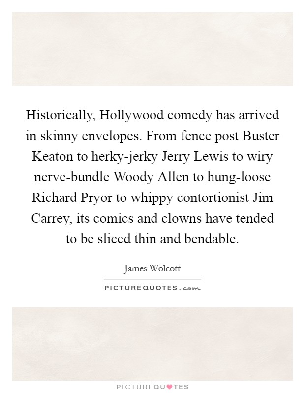 Historically, Hollywood comedy has arrived in skinny envelopes. From fence post Buster Keaton to herky-jerky Jerry Lewis to wiry nerve-bundle Woody Allen to hung-loose Richard Pryor to whippy contortionist Jim Carrey, its comics and clowns have tended to be sliced thin and bendable Picture Quote #1