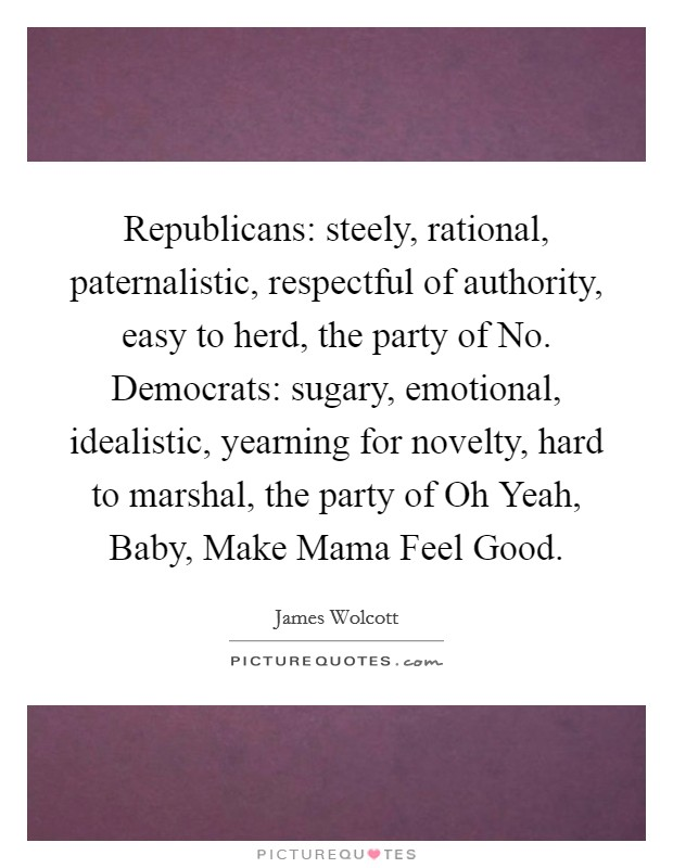 Republicans: steely, rational, paternalistic, respectful of authority, easy to herd, the party of No. Democrats: sugary, emotional, idealistic, yearning for novelty, hard to marshal, the party of Oh Yeah, Baby, Make Mama Feel Good Picture Quote #1