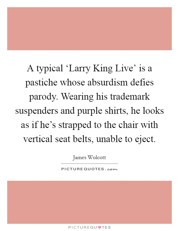 A typical 'Larry King Live' is a pastiche whose absurdism defies parody. Wearing his trademark suspenders and purple shirts, he looks as if he's strapped to the chair with vertical seat belts, unable to eject Picture Quote #1
