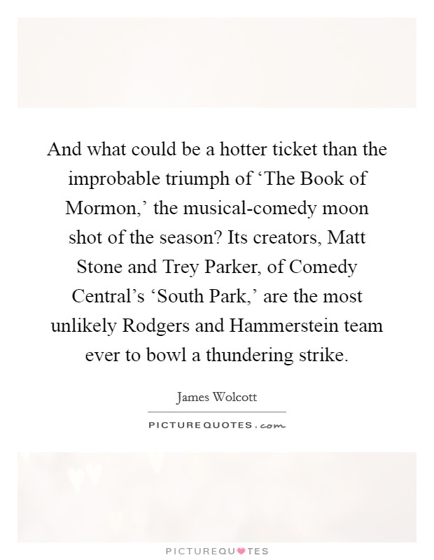 And what could be a hotter ticket than the improbable triumph of 'The Book of Mormon,' the musical-comedy moon shot of the season? Its creators, Matt Stone and Trey Parker, of Comedy Central's 'South Park,' are the most unlikely Rodgers and Hammerstein team ever to bowl a thundering strike Picture Quote #1
