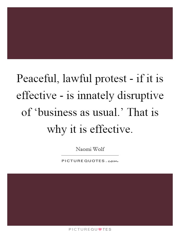 Peaceful, lawful protest - if it is effective - is innately disruptive of 'business as usual.' That is why it is effective Picture Quote #1