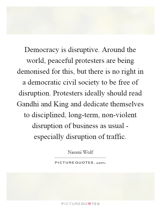 Democracy is disruptive. Around the world, peaceful protesters are being demonised for this, but there is no right in a democratic civil society to be free of disruption. Protesters ideally should read Gandhi and King and dedicate themselves to disciplined, long-term, non-violent disruption of business as usual - especially disruption of traffic Picture Quote #1