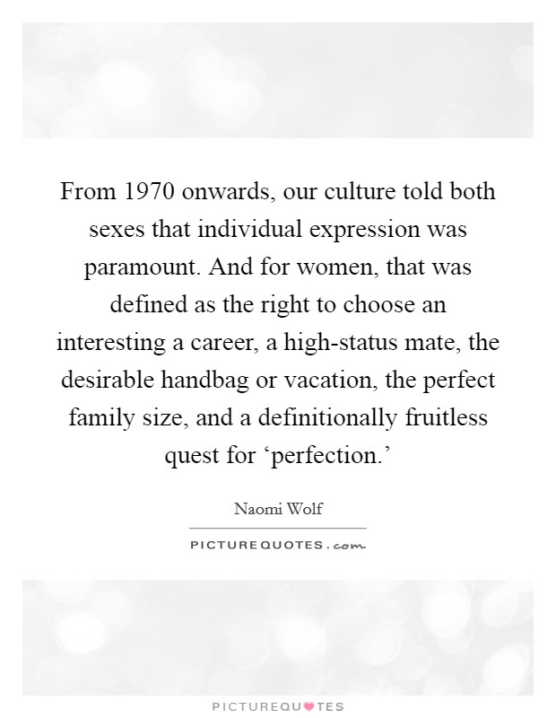 From 1970 onwards, our culture told both sexes that individual expression was paramount. And for women, that was defined as the right to choose an interesting a career, a high-status mate, the desirable handbag or vacation, the perfect family size, and a definitionally fruitless quest for 'perfection.' Picture Quote #1
