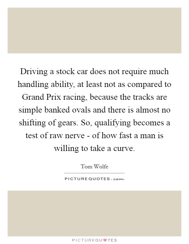Driving a stock car does not require much handling ability, at least not as compared to Grand Prix racing, because the tracks are simple banked ovals and there is almost no shifting of gears. So, qualifying becomes a test of raw nerve - of how fast a man is willing to take a curve Picture Quote #1