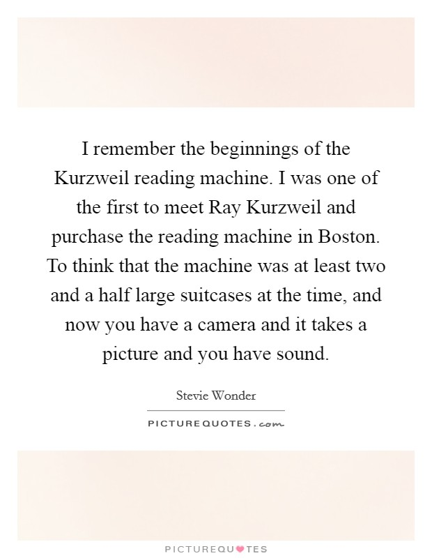 I remember the beginnings of the Kurzweil reading machine. I was one of the first to meet Ray Kurzweil and purchase the reading machine in Boston. To think that the machine was at least two and a half large suitcases at the time, and now you have a camera and it takes a picture and you have sound Picture Quote #1