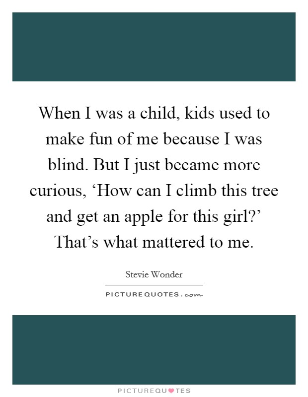 When I was a child, kids used to make fun of me because I was blind. But I just became more curious, 'How can I climb this tree and get an apple for this girl?' That's what mattered to me Picture Quote #1