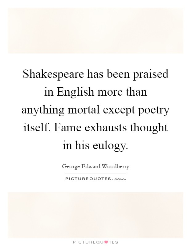 Shakespeare has been praised in English more than anything mortal except poetry itself. Fame exhausts thought in his eulogy Picture Quote #1