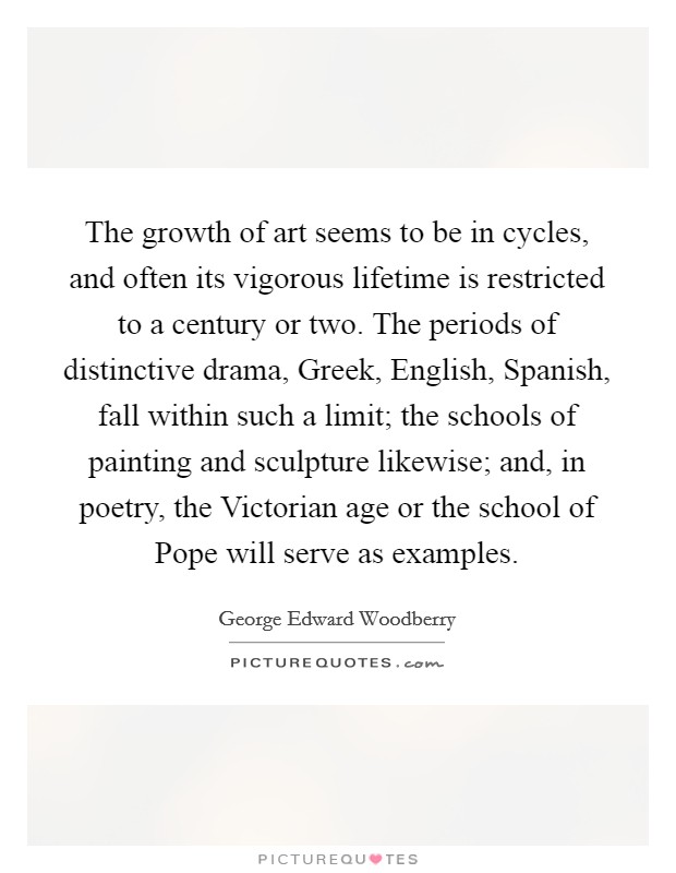 The growth of art seems to be in cycles, and often its vigorous lifetime is restricted to a century or two. The periods of distinctive drama, Greek, English, Spanish, fall within such a limit; the schools of painting and sculpture likewise; and, in poetry, the Victorian age or the school of Pope will serve as examples Picture Quote #1