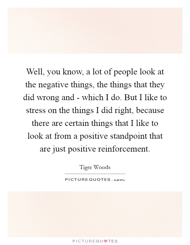 Well, you know, a lot of people look at the negative things, the things that they did wrong and - which I do. But I like to stress on the things I did right, because there are certain things that I like to look at from a positive standpoint that are just positive reinforcement Picture Quote #1