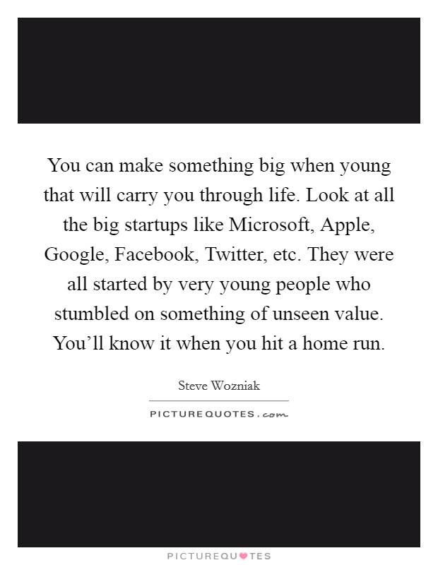 You can make something big when young that will carry you through life. Look at all the big startups like Microsoft, Apple, Google, Facebook, Twitter, etc. They were all started by very young people who stumbled on something of unseen value. You'll know it when you hit a home run Picture Quote #1