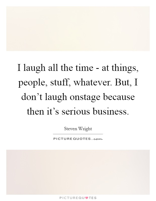 I laugh all the time - at things, people, stuff, whatever. But, I don't laugh onstage because then it's serious business Picture Quote #1