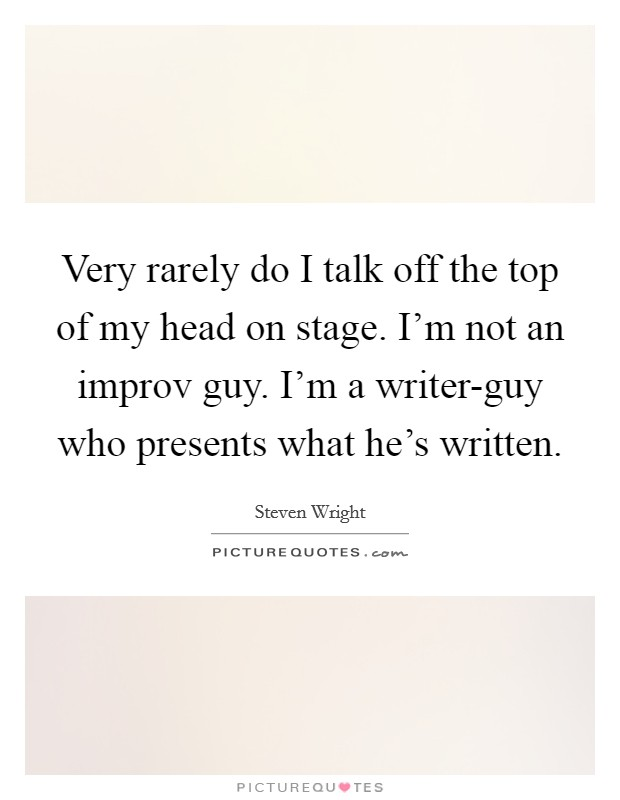 Very rarely do I talk off the top of my head on stage. I'm not an improv guy. I'm a writer-guy who presents what he's written Picture Quote #1