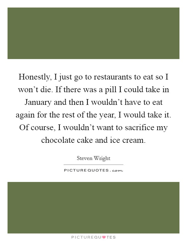 Honestly, I just go to restaurants to eat so I won't die. If there was a pill I could take in January and then I wouldn't have to eat again for the rest of the year, I would take it. Of course, I wouldn't want to sacrifice my chocolate cake and ice cream Picture Quote #1