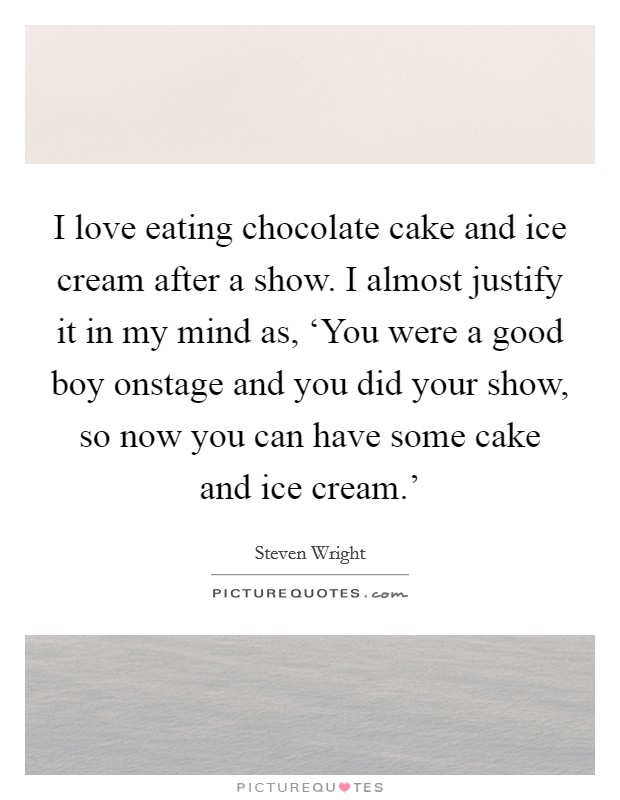I love eating chocolate cake and ice cream after a show. I almost justify it in my mind as, 'You were a good boy onstage and you did your show, so now you can have some cake and ice cream.' Picture Quote #1