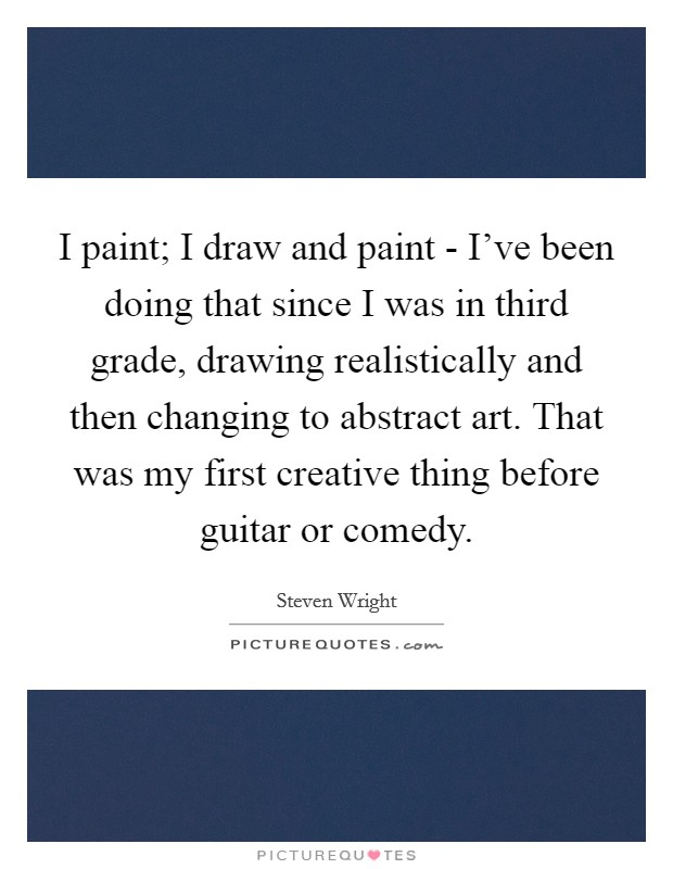 I paint; I draw and paint - I've been doing that since I was in third grade, drawing realistically and then changing to abstract art. That was my first creative thing before guitar or comedy Picture Quote #1