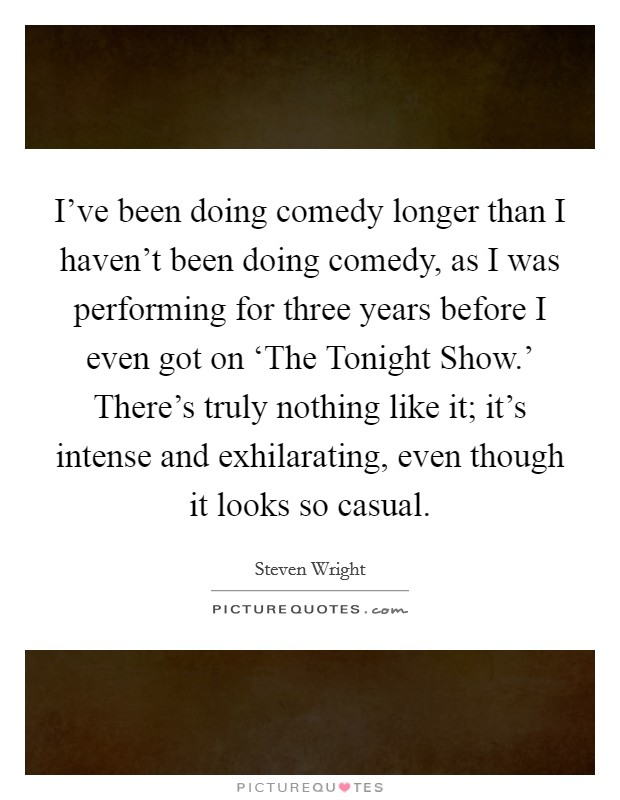 I've been doing comedy longer than I haven't been doing comedy, as I was performing for three years before I even got on 'The Tonight Show.' There's truly nothing like it; it's intense and exhilarating, even though it looks so casual Picture Quote #1