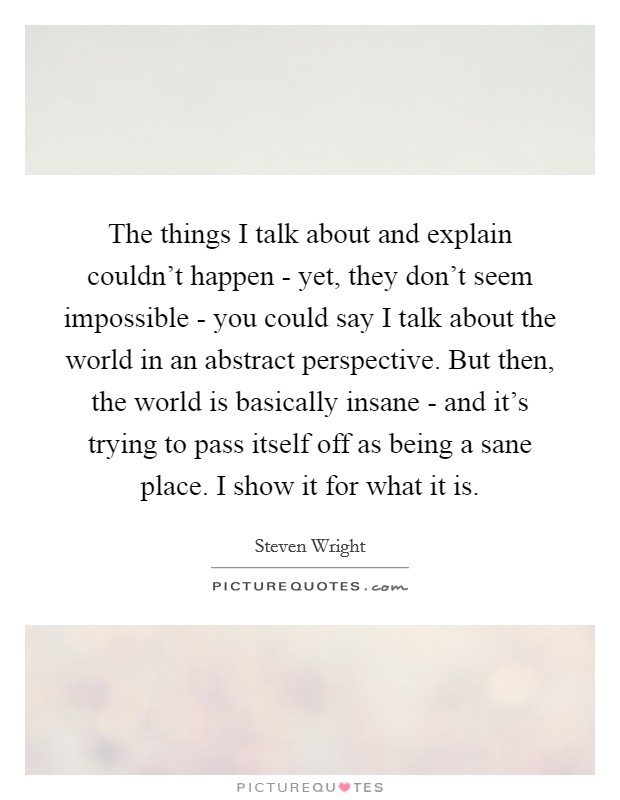 The things I talk about and explain couldn't happen - yet, they don't seem impossible - you could say I talk about the world in an abstract perspective. But then, the world is basically insane - and it's trying to pass itself off as being a sane place. I show it for what it is Picture Quote #1