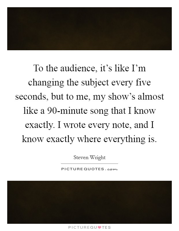To the audience, it's like I'm changing the subject every five seconds, but to me, my show's almost like a 90-minute song that I know exactly. I wrote every note, and I know exactly where everything is Picture Quote #1