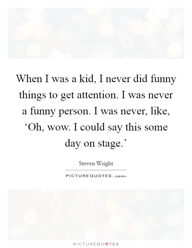 When I was a kid, I never did funny things to get attention. I was never a funny person. I was never, like, 'Oh, wow. I could say this some day on stage.' Picture Quote #1