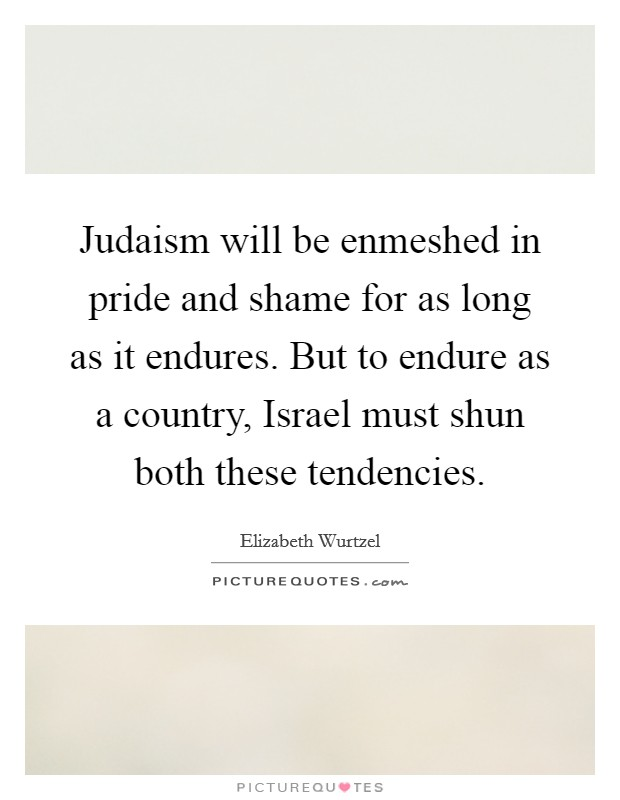 Judaism will be enmeshed in pride and shame for as long as it endures. But to endure as a country, Israel must shun both these tendencies Picture Quote #1