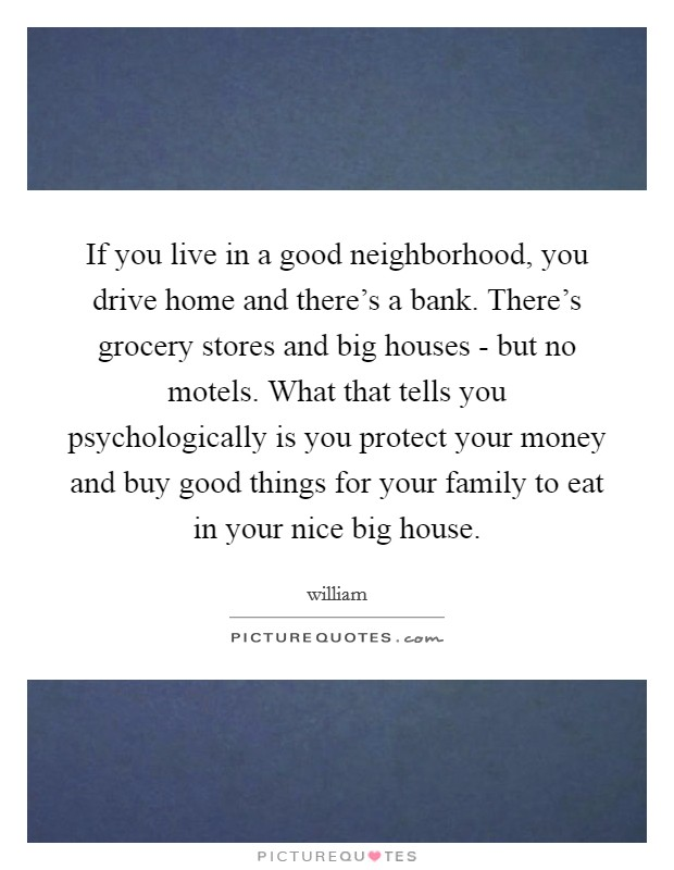 If you live in a good neighborhood, you drive home and there's a bank. There's grocery stores and big houses - but no motels. What that tells you psychologically is you protect your money and buy good things for your family to eat in your nice big house Picture Quote #1