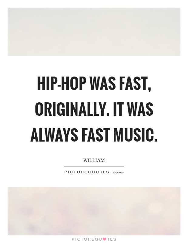 Hip-hop was fast, originally. It was always fast music Picture Quote #1