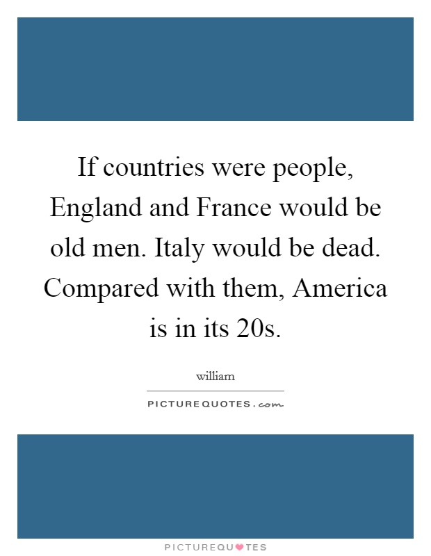 If countries were people, England and France would be old men. Italy would be dead. Compared with them, America is in its 20s Picture Quote #1