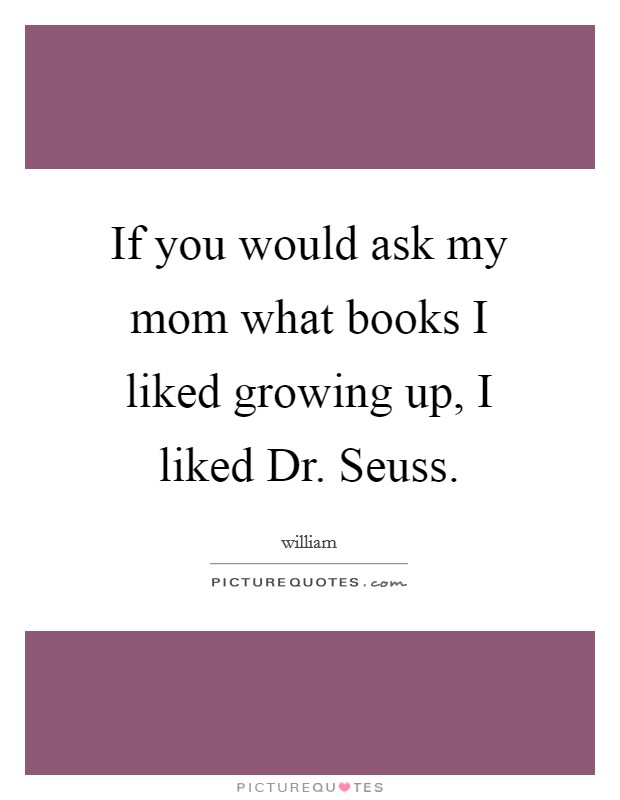 If you would ask my mom what books I liked growing up, I liked Dr. Seuss Picture Quote #1