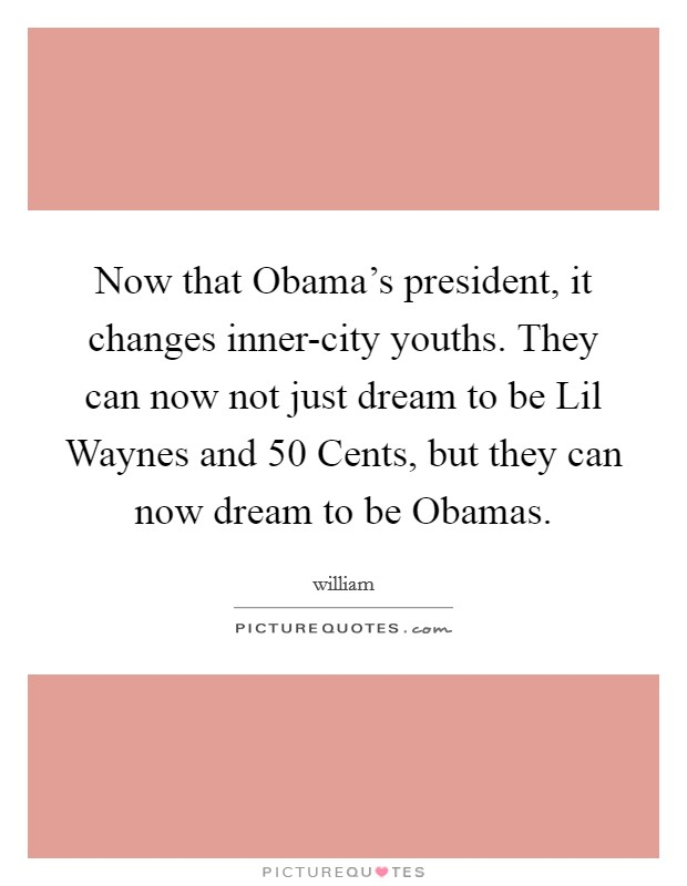 Now that Obama's president, it changes inner-city youths. They can now not just dream to be Lil Waynes and 50 Cents, but they can now dream to be Obamas Picture Quote #1