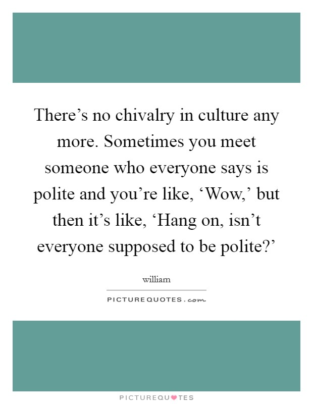There's no chivalry in culture any more. Sometimes you meet someone who everyone says is polite and you're like, 'Wow,' but then it's like, 'Hang on, isn't everyone supposed to be polite?' Picture Quote #1