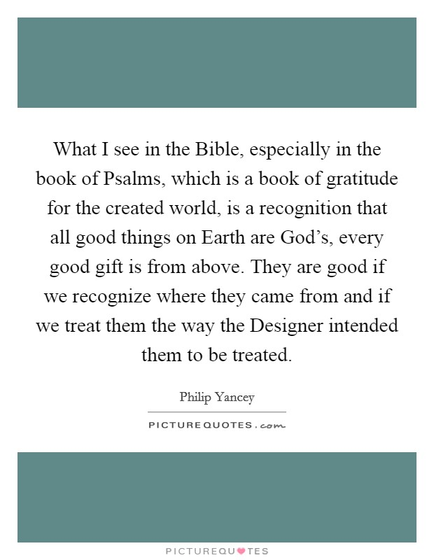 What I see in the Bible, especially in the book of Psalms, which is a book of gratitude for the created world, is a recognition that all good things on Earth are God's, every good gift is from above. They are good if we recognize where they came from and if we treat them the way the Designer intended them to be treated Picture Quote #1