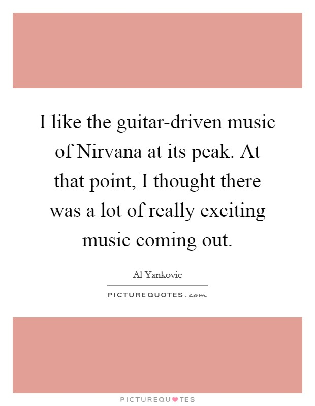 I like the guitar-driven music of Nirvana at its peak. At that point, I thought there was a lot of really exciting music coming out Picture Quote #1