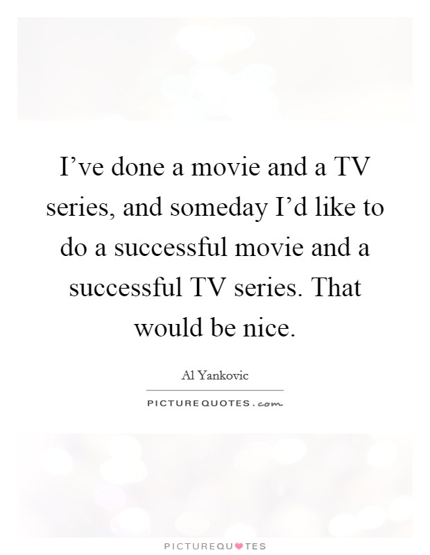 I've done a movie and a TV series, and someday I'd like to do a successful movie and a successful TV series. That would be nice Picture Quote #1
