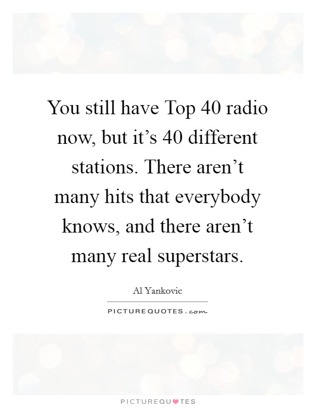You still have Top 40 radio now, but it's 40 different stations. There aren't many hits that everybody knows, and there aren't many real superstars Picture Quote #1