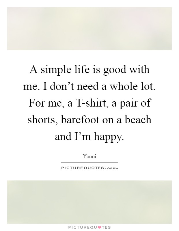 A simple life is good with me. I don't need a whole lot. For me, a T-shirt, a pair of shorts, barefoot on a beach and I'm happy Picture Quote #1