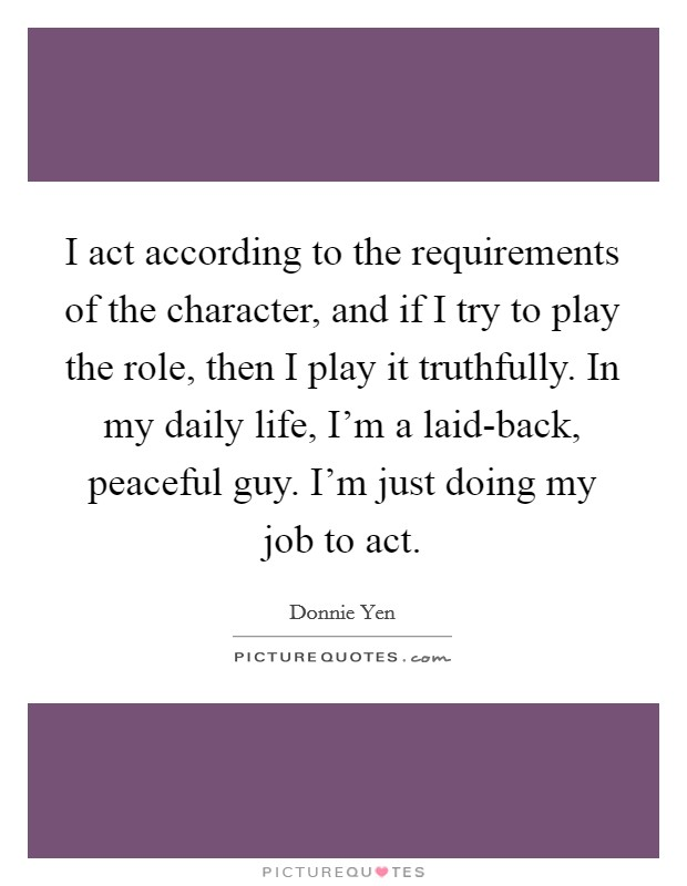 I act according to the requirements of the character, and if I try to play the role, then I play it truthfully. In my daily life, I'm a laid-back, peaceful guy. I'm just doing my job to act Picture Quote #1